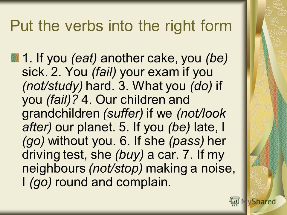 Put the verbs into the right form 1. If you (eat) another cake, you (be) sick. 2. You (fail) your exam if you (not/study) hard. 3. What you (do) if you (fail)? 4. Our children and grandchildren (suffer) if we (not/look after) our planet. 5. If you (b