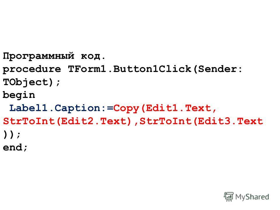 Программный код. procedure TForm1.Button1Click(Sender: TObject); begin Label1.Caption:=Copy(Edit1.Text, StrToInt(Edit2.Text),StrToInt(Edit3.Text )); end;