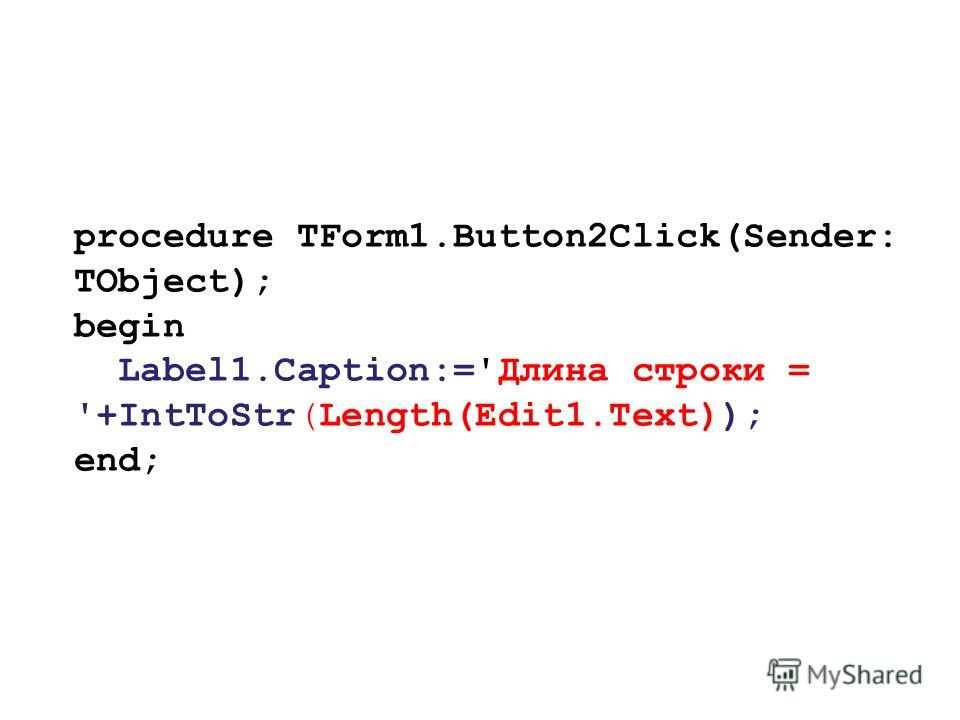 procedure TForm1.Button2Click(Sender: TObject); begin Label1.Caption:='Длина строки = '+IntToStr(Length(Edit1.Text)); end;