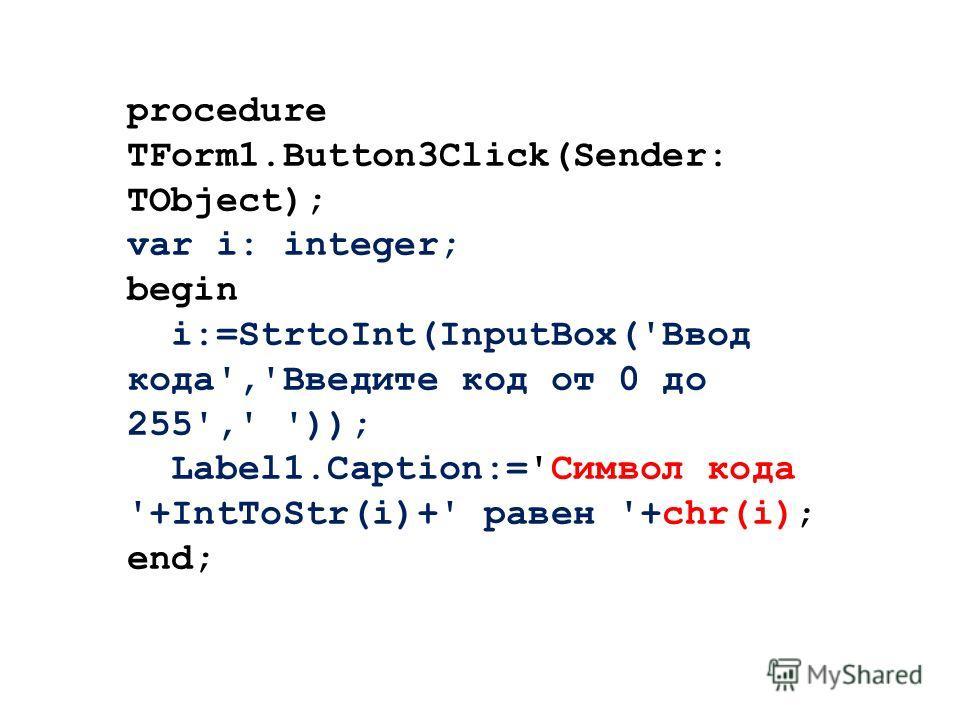 procedure TForm1.Button3Click(Sender: TObject); var i: integer; begin i:=StrtoInt(InputBox('Ввод кода','Введите код от 0 до 255',' ')); Label1.Caption:='Символ кода '+IntToStr(i)+' равен '+chr(i); end;