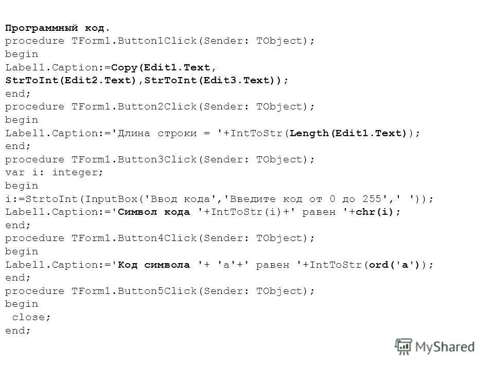 Программный код. procedure TForm1.Button1Click(Sender: TObject); begin Label1.Caption:=Copy(Edit1.Text, StrToInt(Edit2.Text),StrToInt(Edit3.Text)); end; procedure TForm1.Button2Click(Sender: TObject); begin Label1.Caption:='Длина строки = '+IntToStr(