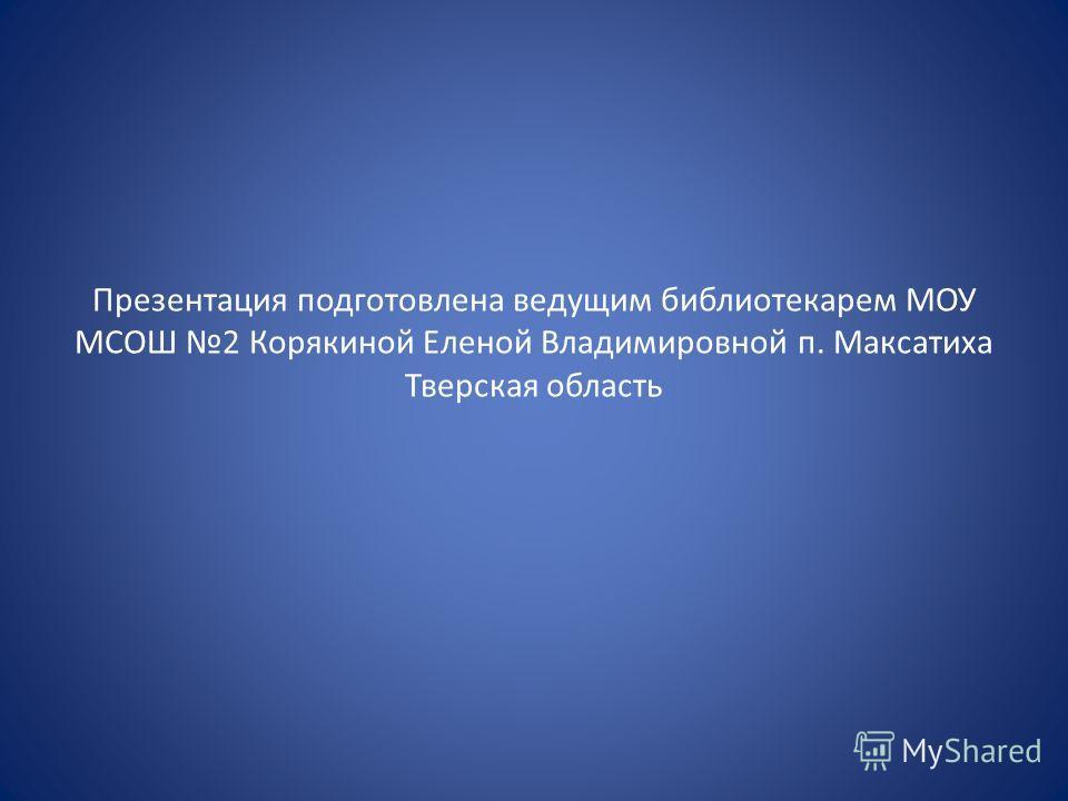 Презентация подготовлена ведущим библиотекарем МОУ МСОШ 2 Корякиной Еленой Владимировной п. Максатиха Тверская область