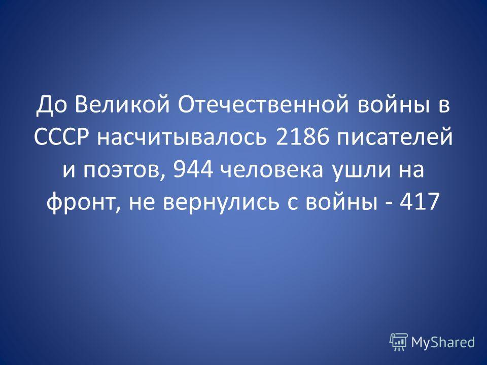 До Великой Отечественной войны в СССР насчитывалось 2186 писателей и поэтов, 944 человека ушли на фронт, не вернулись с войны - 417