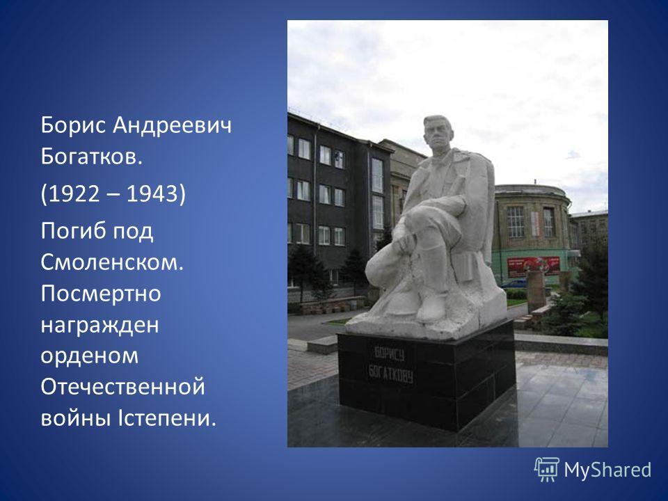 Борис Андреевич Богатков. (1922 – 1943) Погиб под Смоленском. Посмертно награжден орденом Отечественной войны Iстепени.