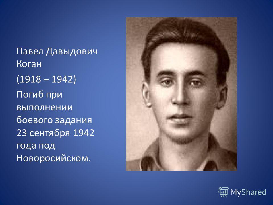 Павел Давыдович Коган (1918 – 1942) Погиб при выполнении боевого задания 23 сентября 1942 года под Новоросийском.