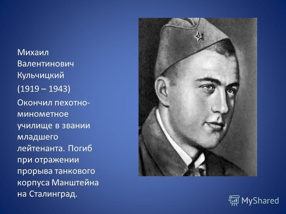 Михаил Валентинович Кульчицкий (1919 – 1943) Окончил пехотно- минометное училище в звании младшего лейтенанта. Погиб при отражении прорыва танкового корпуса Манштейна на Сталинград.