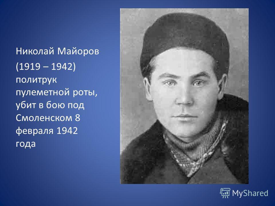 Николай Майоров (1919 – 1942) политрук пулеметной роты, убит в бою под Смоленском 8 февраля 1942 года