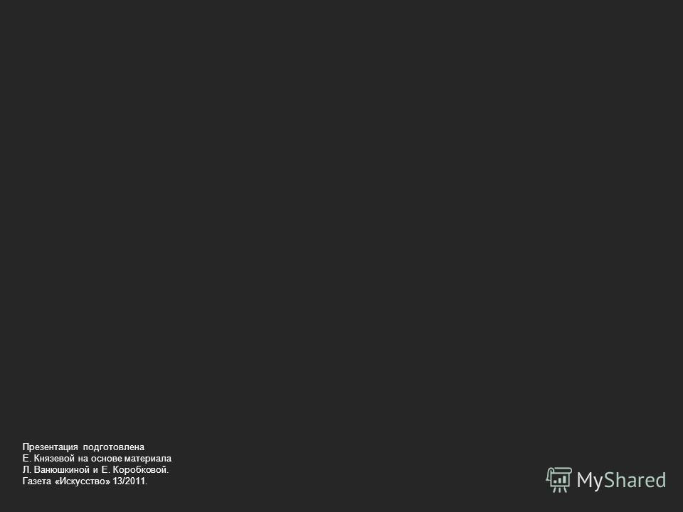 Презентация подготовлена Е. Князевой на основе материала Л. Ванюшкиной и Е. Коробковой. Газета «Искусство» 13/2011.