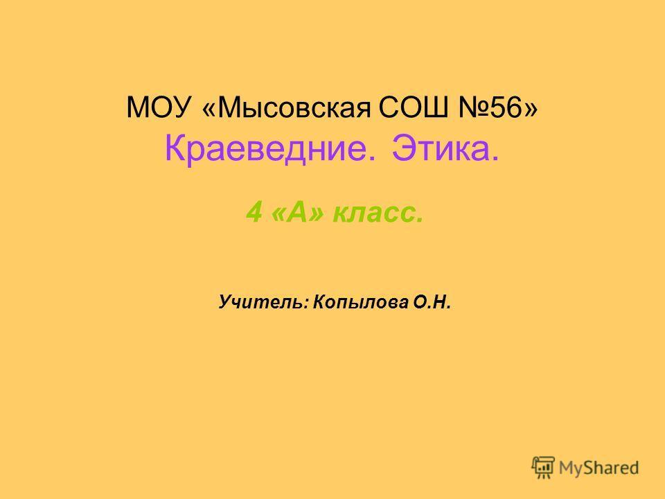 МОУ «Мысовская СОШ 56» Краеведние. Этика. 4 «А» класс. Учитель: Копылова О.Н.