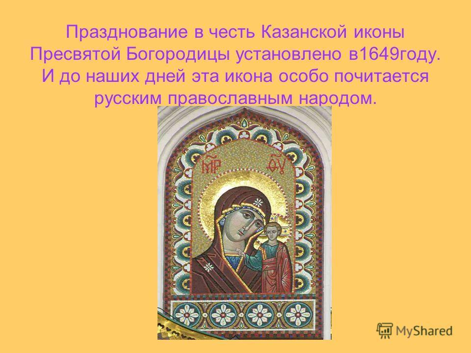 Празднование в честь Казанской иконы Пресвятой Богородицы установлено в1649году. И до наших дней эта икона особо почитается русским православным народом.