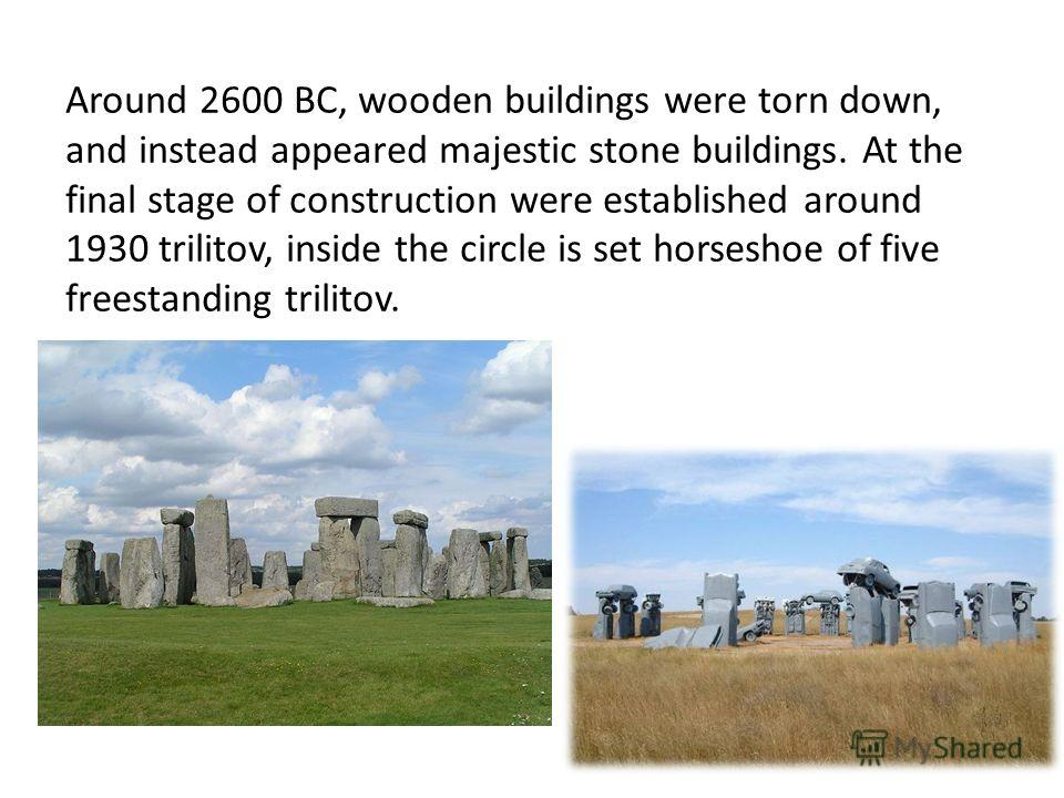 Around 2600 BC, wooden buildings were torn down, and instead appeared majestic stone buildings. At the final stage of construction were established around 1930 trilitov, inside the circle is set horseshoe of five freestanding trilitov.