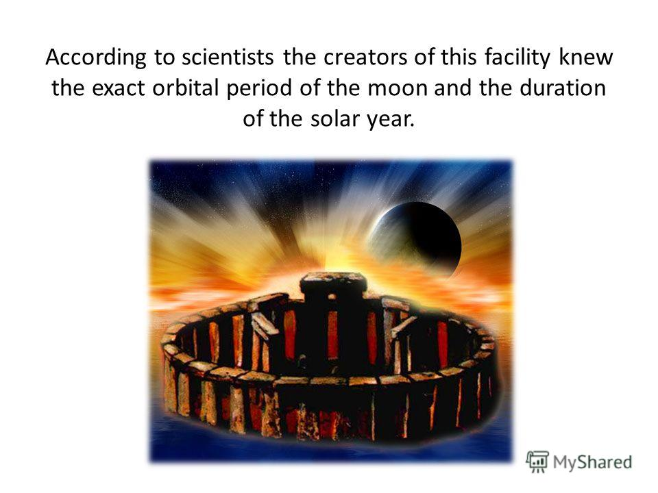 According to scientists the creators of this facility knew the exact orbital period of the moon and the duration of the solar year.