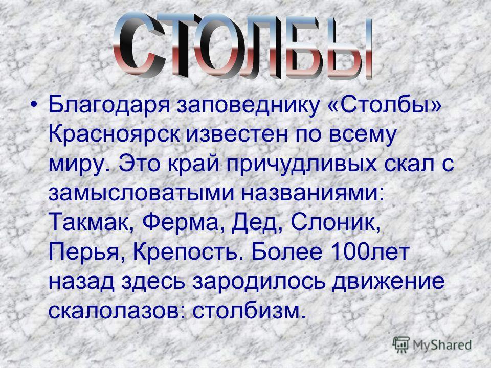 Благодаря заповеднику «Столбы» Красноярск известен по всему миру. Это край причудливых скал с замысловатыми названиями: Такмак, Ферма, Дед, Слоник, Перья, Крепость. Более 100лет назад здесь зародилось движение скалолазов: столбизм.