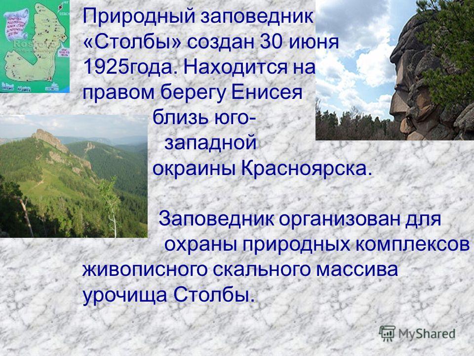 Природный заповедник «Столбы» создан 30 июня 1925года. Находится на правом берегу Енисея близь юго- западной окраины Красноярска. Заповедник организован для охраны природных комплексов живописного скального массива урочища Столбы.