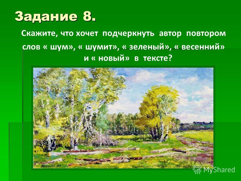 Задание 8. Скажите, что хочет подчеркнуть автор повтором слов « шум», « шумит», « зеленый», « весенний» и « новый» в тексте?