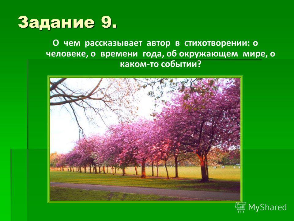 Задание 9. О чем рассказывает автор в стихотворении: о человеке, о времени года, об окружающем мире, о каком-то событии?