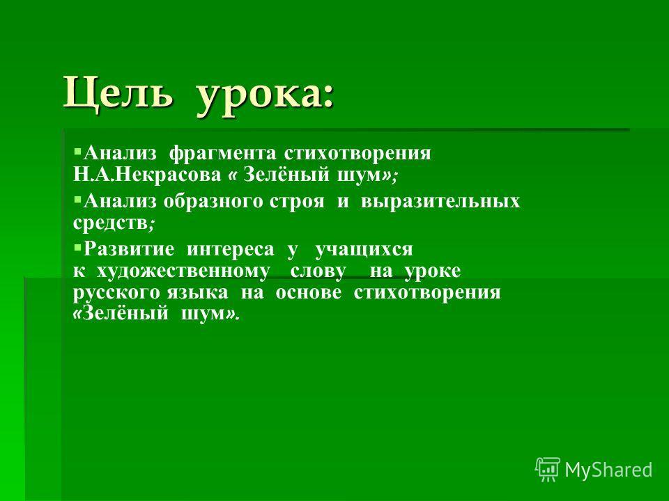 Цель урока: Анализ фрагмента стихотворения Н. А. Некрасова « Зелёный шум »; Анализ образного строя и выразительных средств ; Развитие интереса у учащихся к художественному слову на уроке русского языка на основе стихотворения « Зелёный шум ».