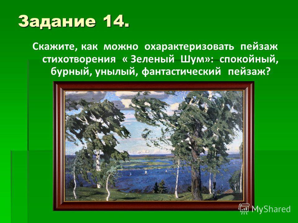 Задание 14. Скажите, как можно охарактеризовать пейзаж стихотворения « Зеленый Шум»: спокойный, бурный, унылый, фантастический пейзаж?