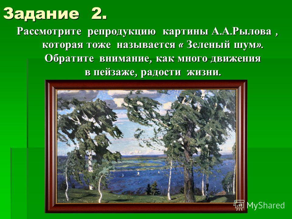 Задание 2. Рассмотрите репродукцию картины А. А. Рылова, которая тоже называется « Зеленый шум ». Обратите внимание, как много движения в пейзаже, радости жизни.
