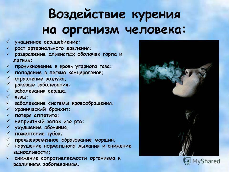 Воздействие курения на организм человека: учащенное сердцебиение; рост артериального давления; раздражение слизистых оболочек горла и легких; проникновение в кровь угарного газа; попадание в легкие канцерогенов; отравление воздуха; раковые заболевани