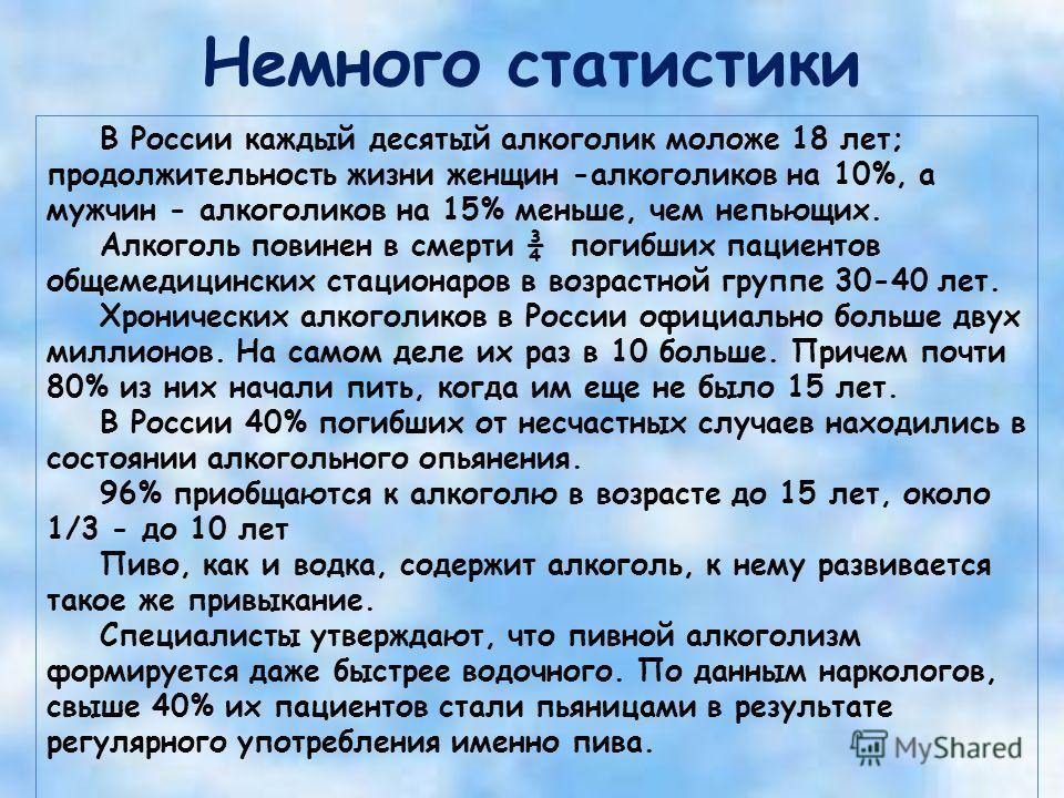 Немного статистики В России каждый десятый алкоголик моложе 18 лет; продолжительность жизни женщин -алкоголиков на 10%, а мужчин - алкоголиков на 15% меньше, чем непьющих. Алкоголь повинен в смерти ¾ погибших пациентов общемедицинских стационаров в в