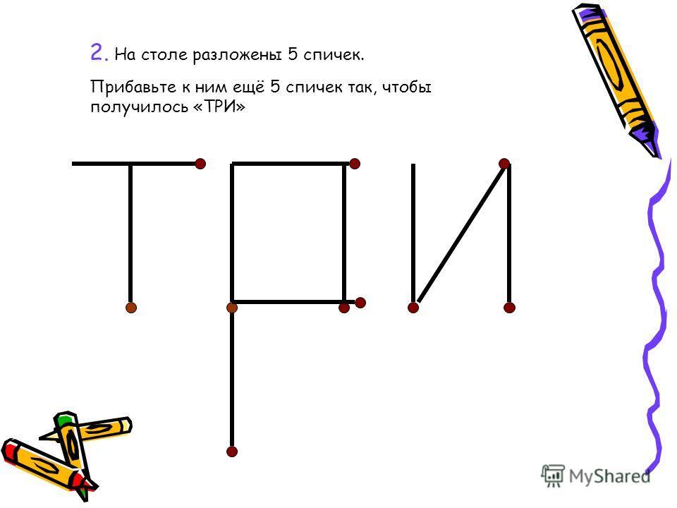 2. На столе разложены 5 спичек. Прибавьте к ним ещё 5 спичек так, чтобы получилось «ТРИ»