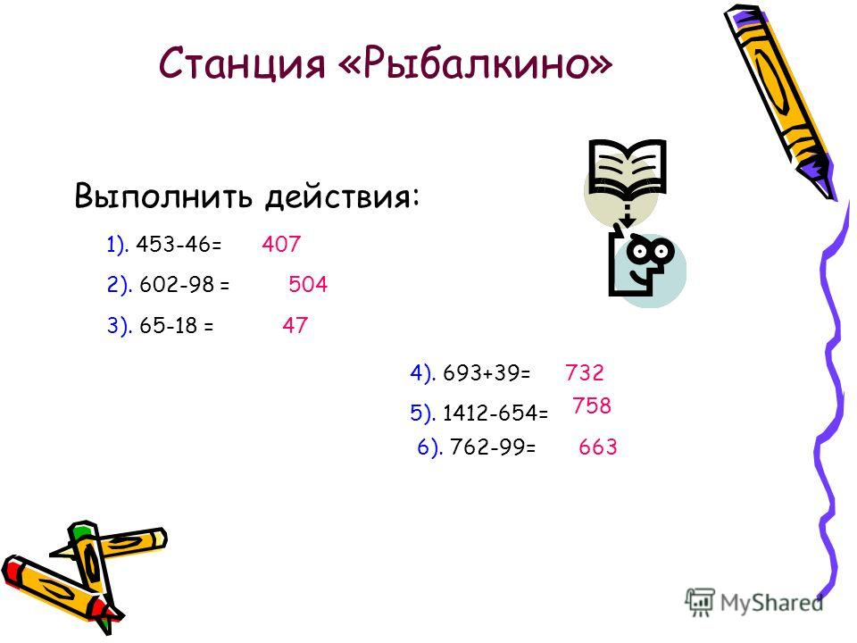 Станция «Рыбалкино» Выполнить действия: 1). 453-46=407 2). 602-98 =504 3). 65-18 =47 4). 693+39=732 5). 1412-654= 758 6). 762-99=663