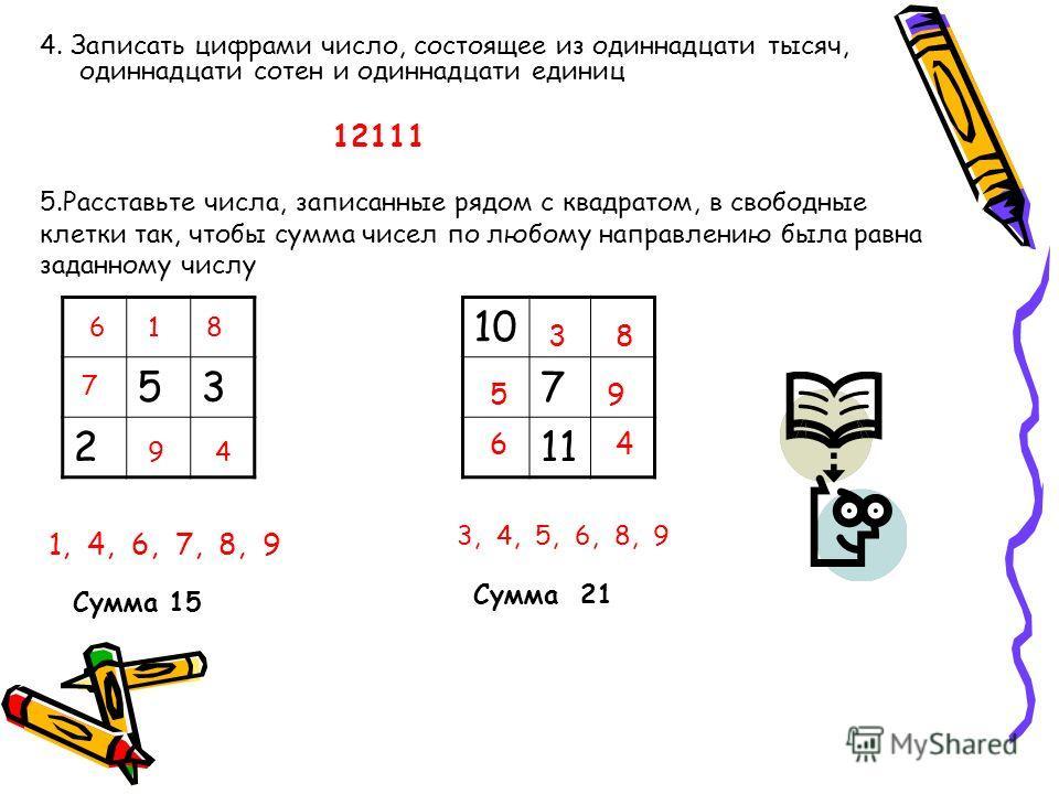 4. Записать цифрами число, состоящее из одиннадцати тысяч, одиннадцати сотен и одиннадцати единиц 12111 5.Расставьте числа, записанные рядом с квадратом, в свободные клетки так, чтобы сумма чисел по любому направлению была равна заданному числу 53 2