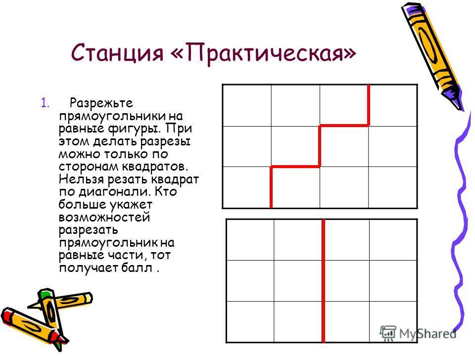 Станция «Практическая» 1. Разрежьте прямоугольники на равные фигуры. При этом делать разрезы можно только по сторонам квадратов. Нельзя резать квадрат по диагонали. Кто больше укажет возможностей разрезать прямоугольник на равные части, тот получает