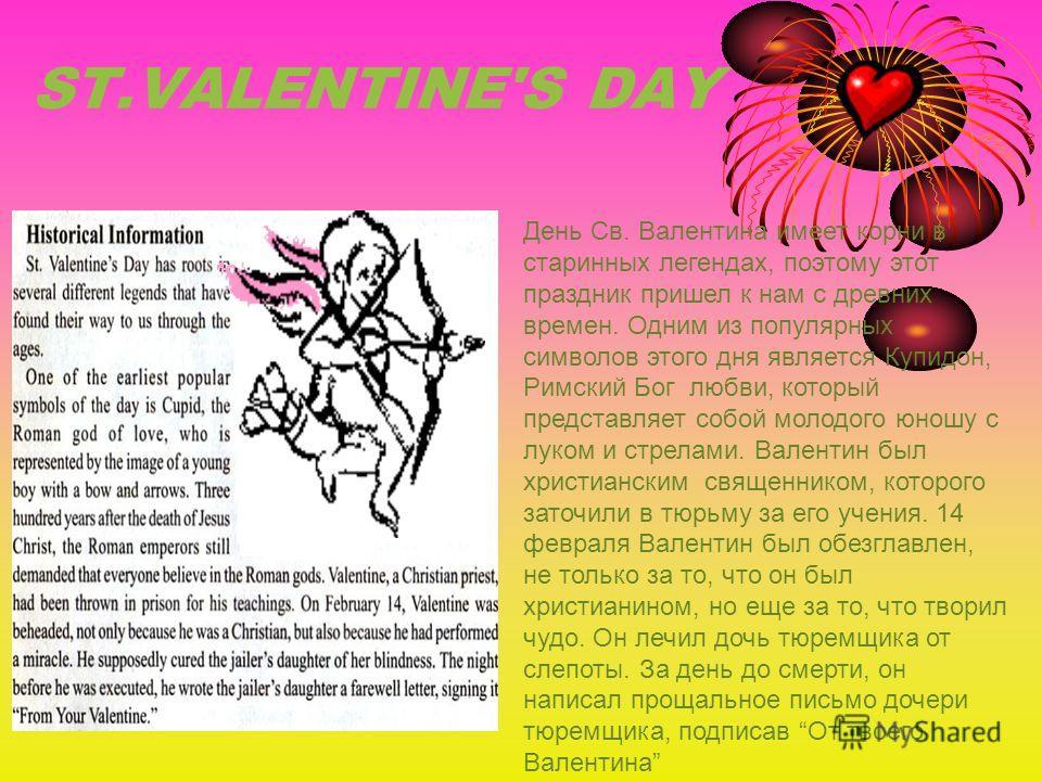 ST.VALENTINE'S DAY День Св. Валентина имеет корни в старинных легендах, поэтому этот праздник пришел к нам с древних времен. Одним из популярных символов этого дня является Купидон, Римский Бог любви, который представляет собой молодого юношу с луком