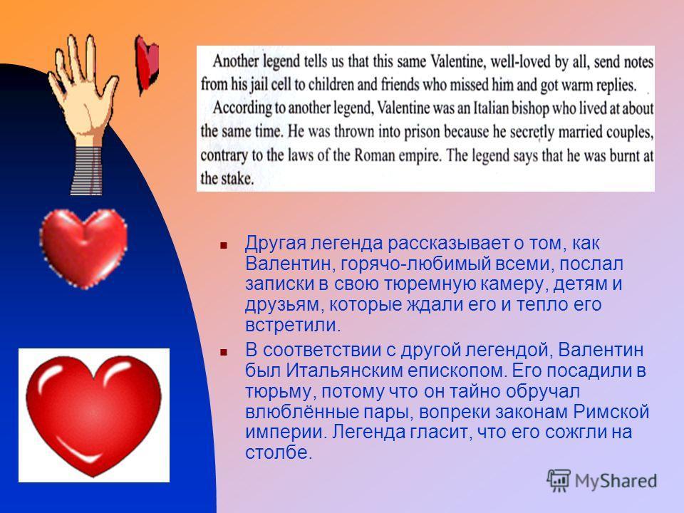 Другая легенда рассказывает о том, как Валентин, горячо-любимый всеми, послал записки в свою тюремную камеру, детям и друзьям, которые ждали его и тепло его встретили. В соответствии с другой легендой, Валентин был Итальянским епископом. Его посадили