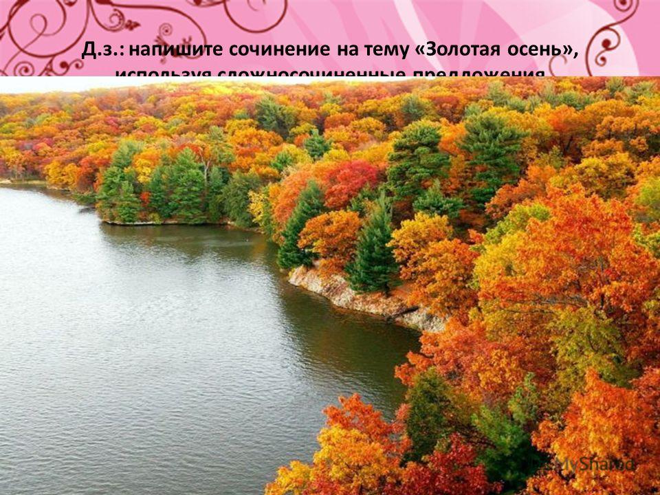 Д.з.: напишите сочинение на тему «Золотая осень», используя сложносочиненные предложения