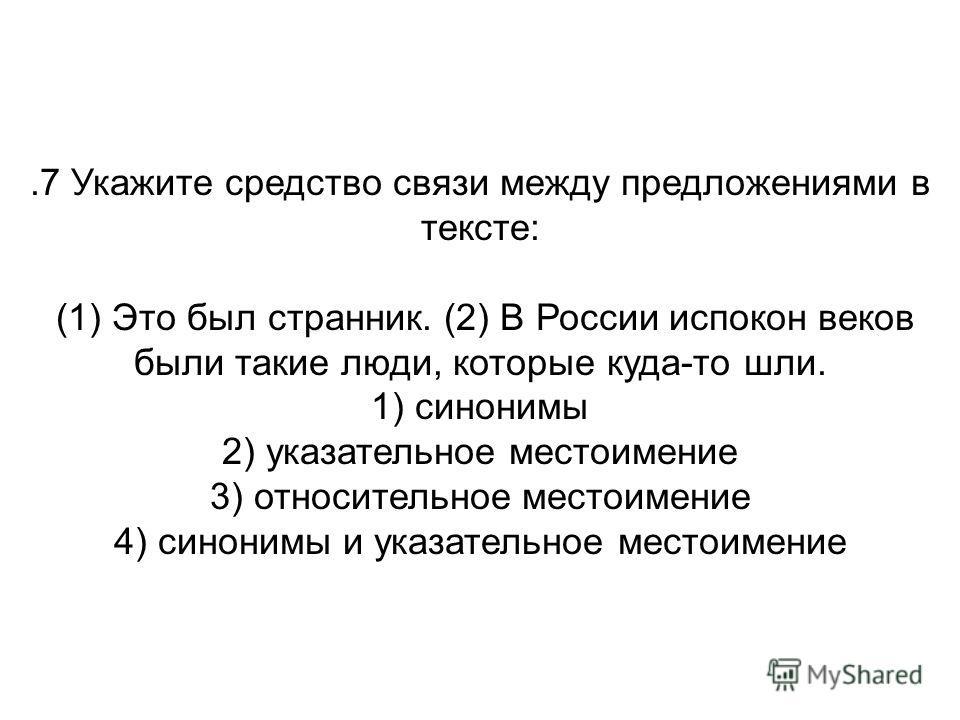.7 Укажите средство связи между предложениями в тексте: (1) Это был странник. (2) В России испокон веков были такие люди, которые куда-то шли. 1) синонимы 2) указательное местоимение 3) относительное местоимение 4) синонимы и указательное местоимение