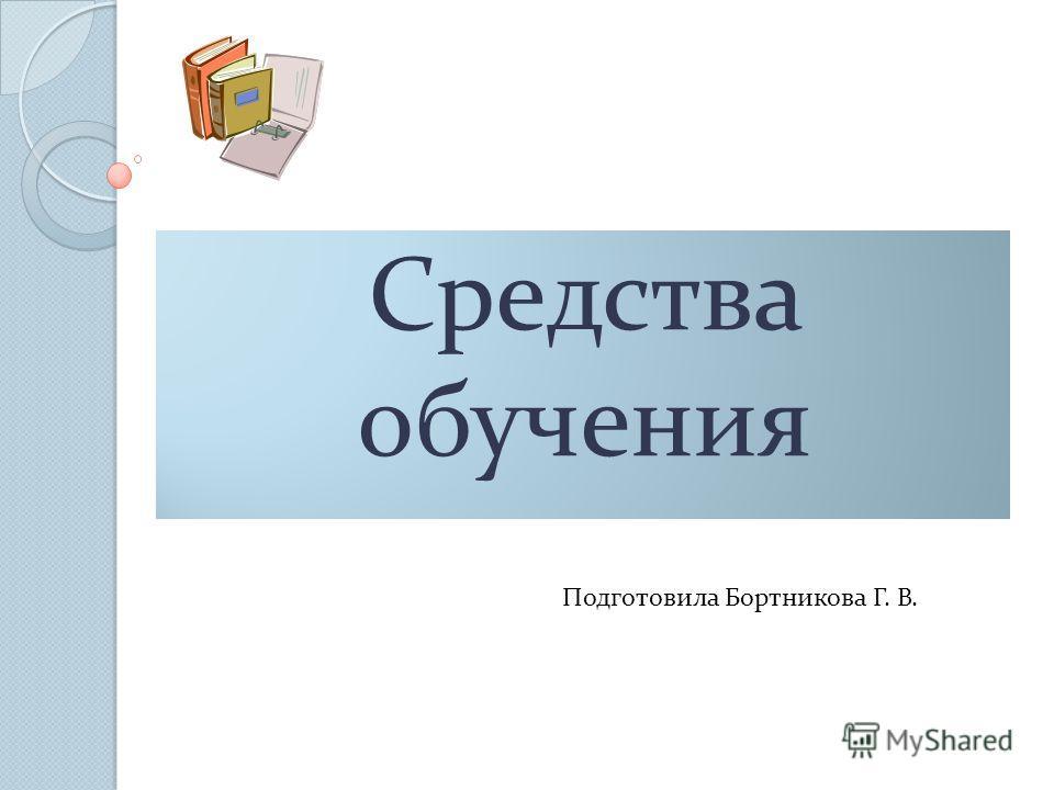 Средства обучения Подготовила Бортникова Г. В.