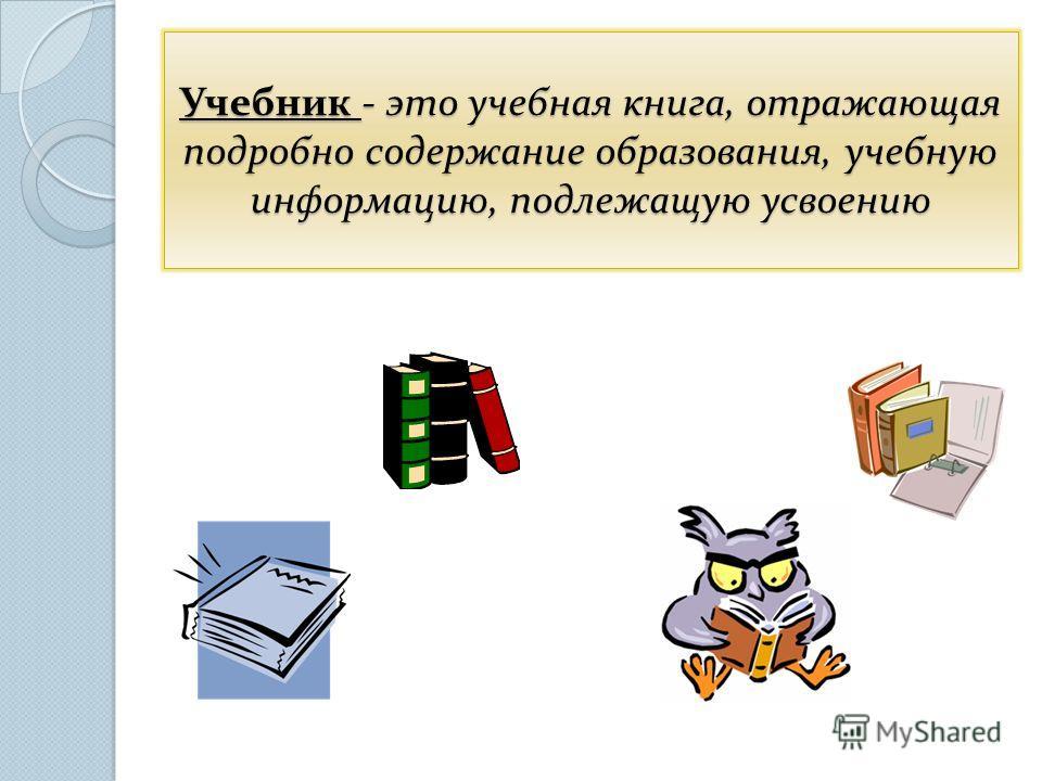 Учебник - это учебная книга, отражающая подробно содержание образования, учебную информацию, подлежащую усвоению