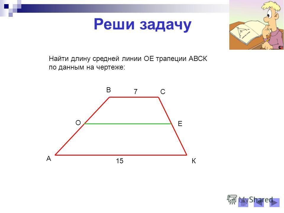 Реши задачу 7 А В С К О Е 15 Найти длину средней линии ОЕ трапеции АВСК по данным на чертеже:
