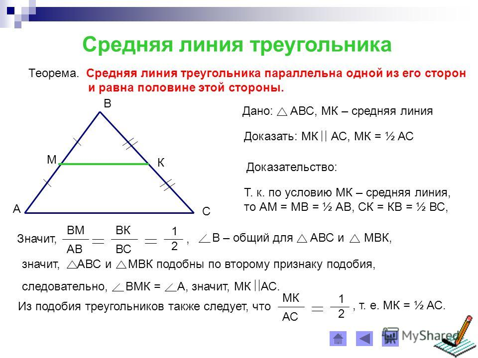 Средняя линия треугольника Теорема. Средняя линия треугольника параллельна одной из его сторон и равна половине этой стороны. А С В М К Дано: АВС, МК – средняя линия Доказательство: Т. к. по условию МК – средняя линия, то АМ = МВ = ½ АВ, СК = КВ = ½