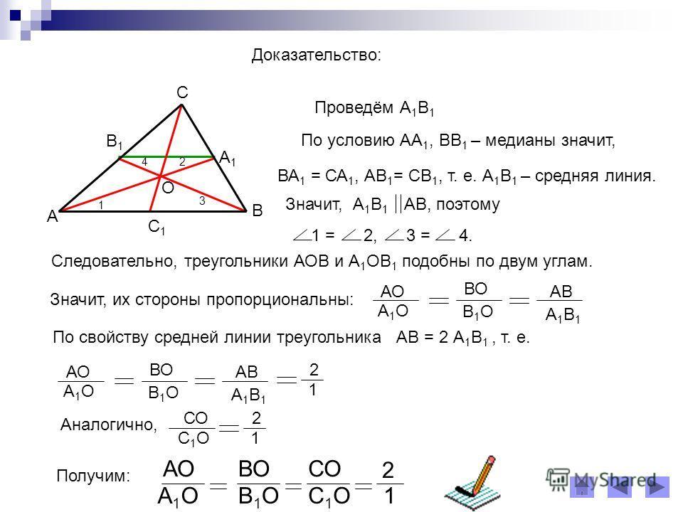 Доказательство: 2 3 4 1 Проведём А 1 В 1 А В С А1А1 В1В1 О С1С1 По условию АА 1, ВВ 1 – медианы значит, ВА 1 = СА 1, АВ 1 = СВ 1, т. е. А 1 В 1 – средняя линия. Значит, А 1 В 1 АВ, поэтому 1 = 2, 3 = 4. Следовательно, треугольники АОВ и А 1 ОВ 1 подо