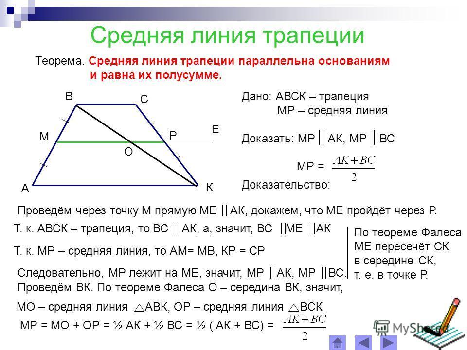 Средняя линия трапеции Теорема. Средняя линия трапеции параллельна основаниям и равна их полусумме. А В С К М Р Дано: АВСК – трапеция МР – средняя линия Доказать: МР АК, МР ВС МР = Доказательство: О Проведём через точку М прямую МЕ АК, докажем, что М