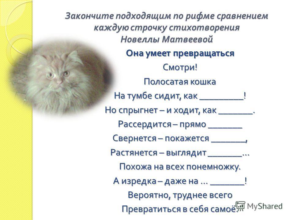 Закончите подходящим по рифме сравнением каждую строчку стихотворения Новеллы Матвеевой Она умеет превращаться Смотри ! Полосатая кошка На тумбе сидит, как _________! Но спрыгнет – и ходит, как _______. Рассердится – прямо _______ Свернется – покажет