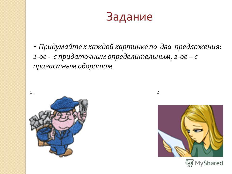 1.2. Задание - Придумайте к каждой картинке по два предложения : 1- ое - с придаточным определительным, 2- ое – с причастным оборотом.