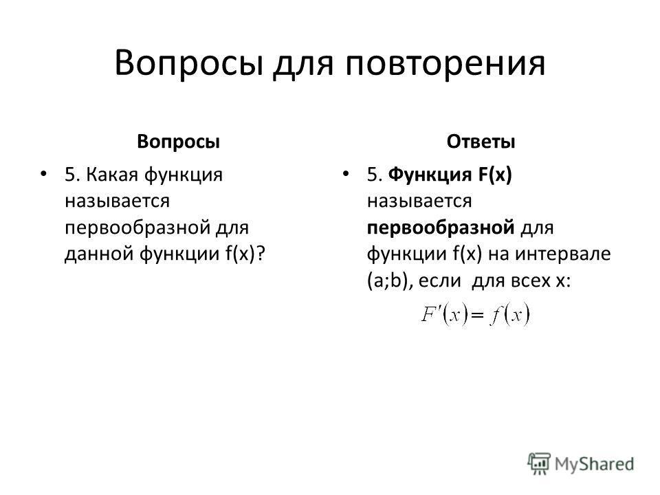 Вопросы для повторения Вопросы 3. Что называется интегрированием? 4. Чем отличаются друг от друга различные первообразные для данной функции f(x)? Ответы 3.Операция нахождения неопределённого интеграла от данной функции. 4. Постоянной С.