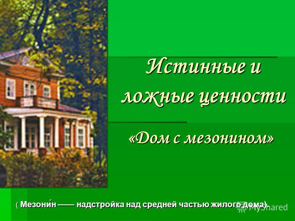 Истинные и ложные ценности «Дом с мезонином» ( Мезони́н надстройка над средней частью жилого дома).
