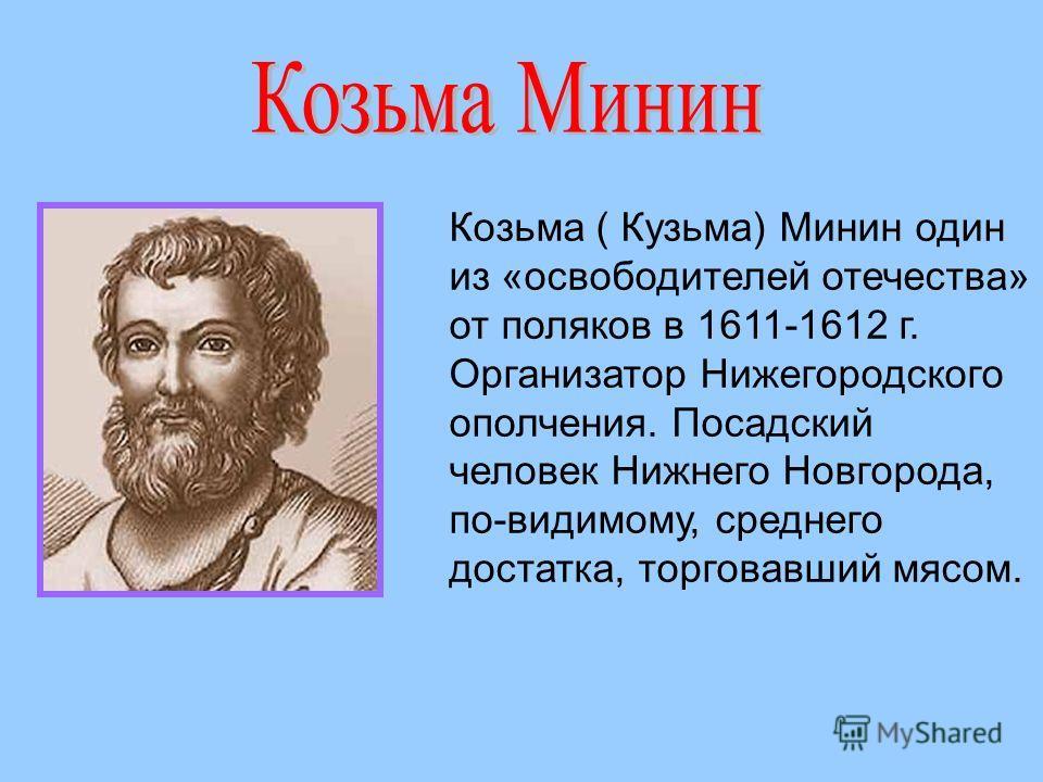 Козьма ( Кузьма) Минин один из «освободителей отечества» от поляков в 1611-1612 г. Организатор Нижегородского ополчения. Посадский человек Нижнего Новгорода, по-видимому, среднего достатка, торговавший мясом.
