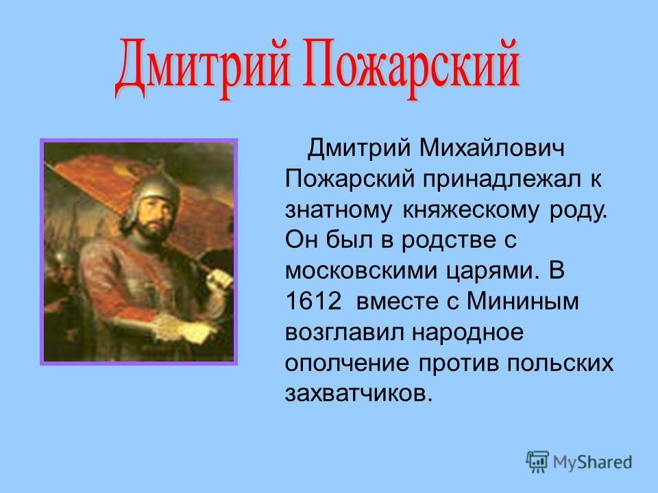 Дмитрий Михайлович Пожарский принадлежал к знатному княжескому роду. Он был в родстве с московскими царями. В 1612 вместе с Мининым возглавил народное ополчение против польских захватчиков.