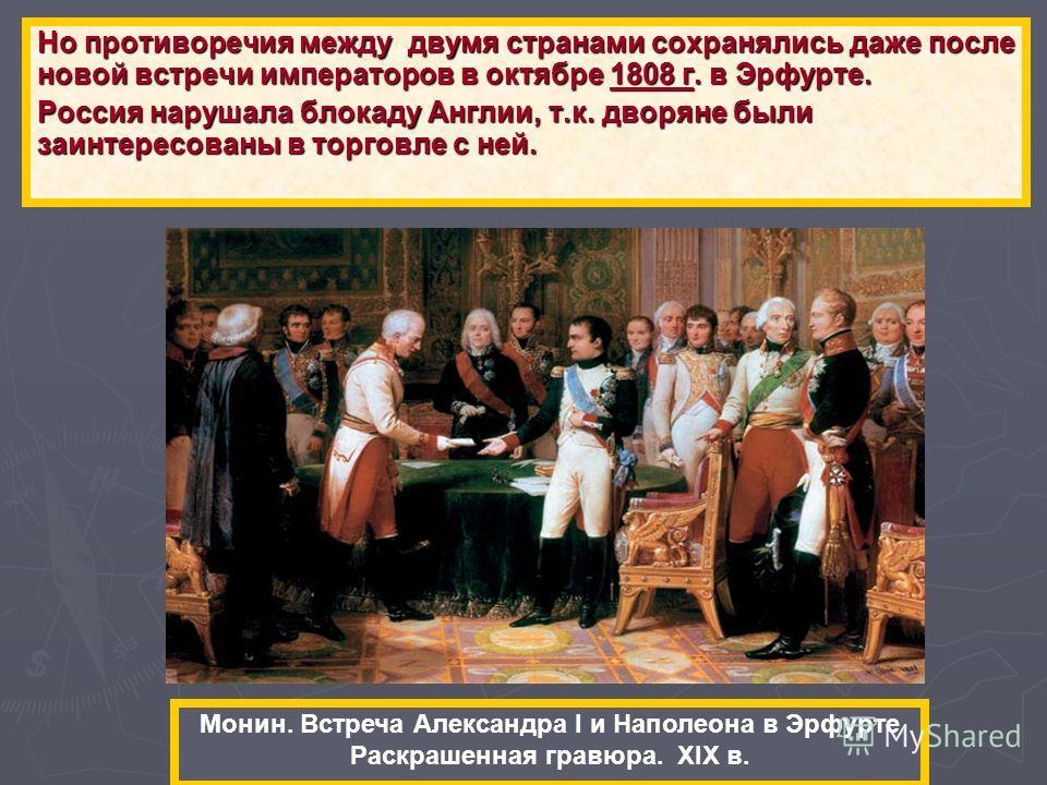 Но противоречия между двумя странами сохранялись даже после новой встречи императоров в октябре 1808 г. в Эрфурте. Россия нарушала блокаду Англии, т.к. дворяне были заинтересованы в торговле с ней. Монин. Встреча Александра I и Наполеона в Эрфурте Ра
