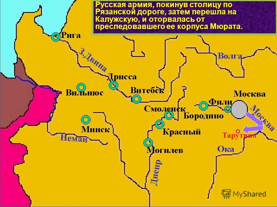 Русская армия, покинув столицу по Рязанской дороге, затем перешла на Калужскую, и оторвалась от преследовавшего ее корпуса Мюрата. Тарутино