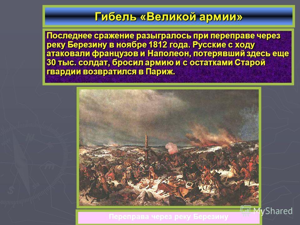 Последнее сражение разыгралось при переправе через реку Березину в ноябре 1812 года. Русские с ходу атаковали французов и Наполеон, потерявший здесь еще 30 тыс. солдат, бросил армию и с остатками Старой гвардии возвратился в Париж. Гибель «Великой ар