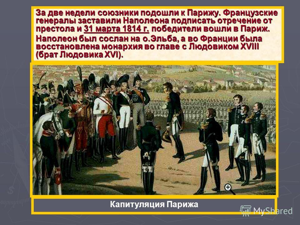 За две недели союзники подошли к Парижу. Французские генералы заставили Наполеона подписать отречение от престола и 31 марта 1814 г. победители вошли в Париж. Наполеон был сослан на о.Эльба, а во Франции была восстановлена монархия во главе с Людовик