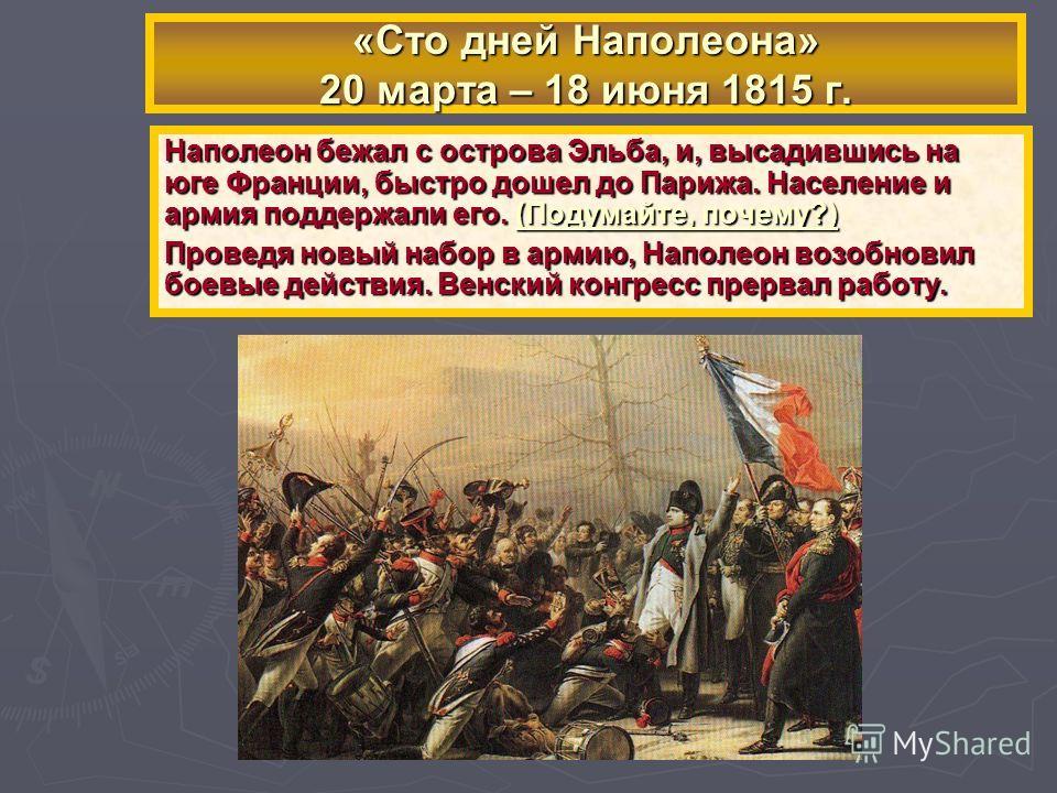 Наполеон бежал с острова Эльба, и, высадившись на юге Франции, быстро дошел до Парижа. Население и армия поддержали его. (Подумайте, почему?) Проведя новый набор в армию, Наполеон возобновил боевые действия. Венский конгресс прервал работу. «Сто дней